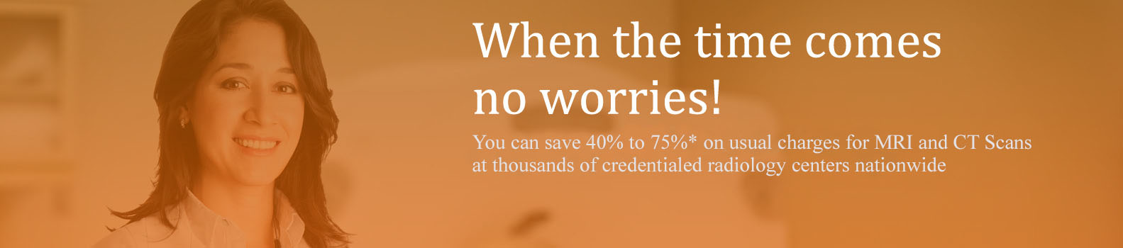 You can save 40% to 75%* on usual charges for MRI and CT Scans